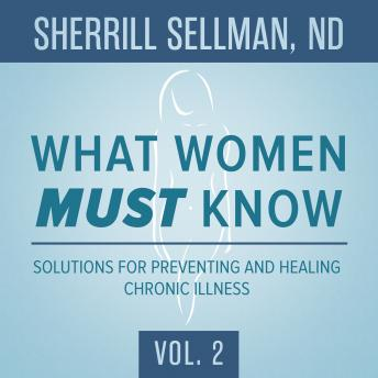What Women MUST Know, Vol. 2: Solutions for Preventing and Healing Chronic Illness, Sherrill Sellman ND