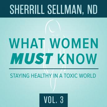 What Women MUST Know, Vol. 3: Staying Healthy in a Toxic World, Sherrill Sellman ND