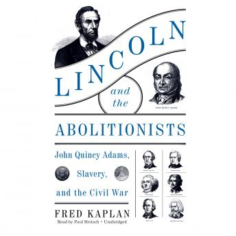 Lincoln and the Abolitionists: John Quincy Adams, Slavery, and the Civil War, Fred Kaplan