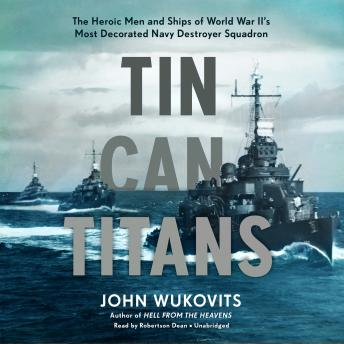 Download Tin Can Titans: The Heroic Men and Ships of World War II's Most Decorated Navy Destroyer Squadron by John Wukovits