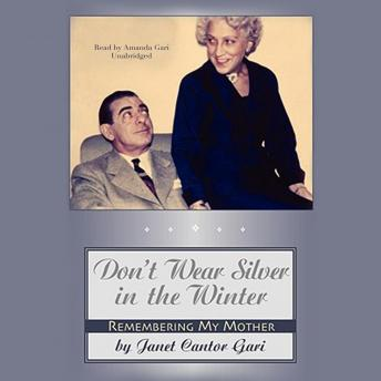 Don't Wear Silver in the Winter: Remembering My Mother, Janet Cantor Gari