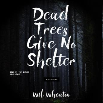 Dead Trees Give No Shelter: A Novelette, Wil Wheaton