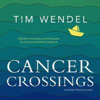 Cancer Crossings: A Brother, His Doctors, and the Quest for a Cure to Childhood Leukemia, Tim Wendel