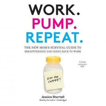 Work. Pump. Repeat.: The New Mom's Survival Guide to Breastfeeding and Going Back to Work, Jessica Shortall