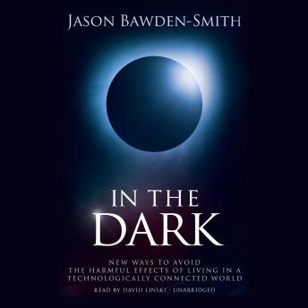 In The Dark: New Ways to Avoid the Harmful Effects of Living in a Technologically Connected World, Jason Bawden-Smith
