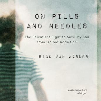 On Pills and Needles: The Relentless Fight to Save My Son from Opioid Addiction, Rick Van Warner
