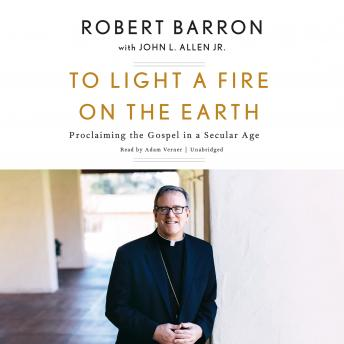 To Light a Fire on the Earth: Proclaiming the Gospel in a Secular Age, Bishop Robert Barron