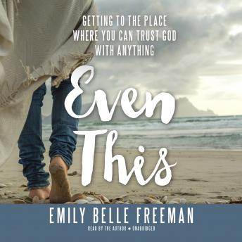 Even This: Getting to the Place Where You Can Trust God with Anything, Emily Belle Freeman