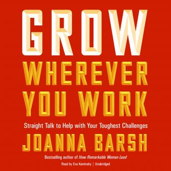 Grow Wherever You Work: Straight Talk to Help with Your Toughest Challenges, Joanna Barsh