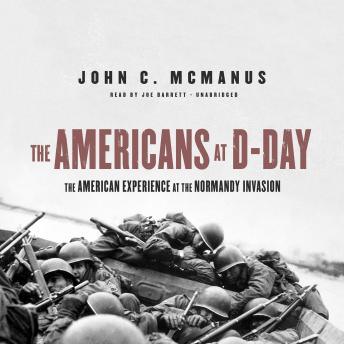 Americans at D-Day: The American Experience at the Normandy Invasion, John C. McManus