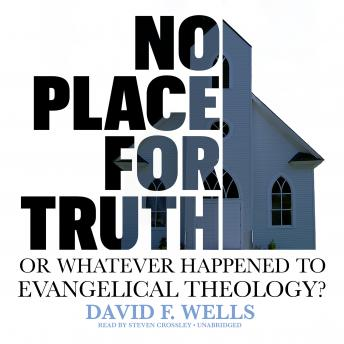 No Place for Truth: or, Whatever Happened to Evangelical Theology?, David F. Wells