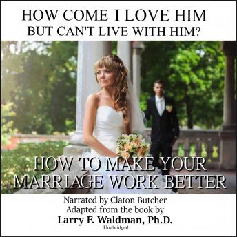 How Come I Love Him but Can't Live with Him?: How to Make Your Marriage Work Better, Larry F. Waldman Phd