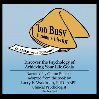 Too Busy Earning a Living to Make Your Fortune?: Discover the Psychology of Achieving Your Life Goals
