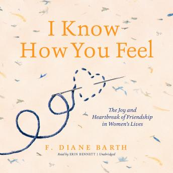 I Know How You Feel: The Joy and Heartbreak of Friendship in Women's Lives, F. Diane Barth