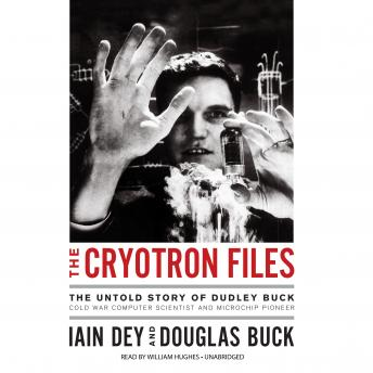 Download Cryotron Files: The Untold Story of Dudley Buck, Cold War Computer Scientist and Microchip Pioneer by Iain Dey, Douglas Buck