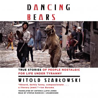 Download Dancing Bears: True Stories of People Nostalgic for Life Under Tyranny by Witold Szab?owski