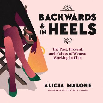 Backwards and in Heels: The Past, Present, and Future of Women Working in Film, Alicia Malone