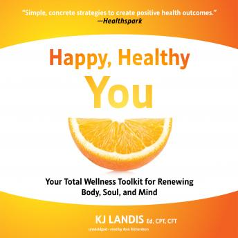 Happy, Healthy You: Your Total Wellness Toolkit for Renewing Body, Soul, and Mind, KJ Landis