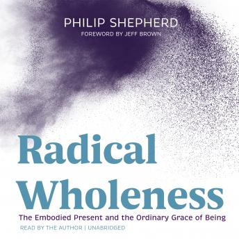 Radical Wholeness: The Embodied Present and the Ordinary Grace of Being details
