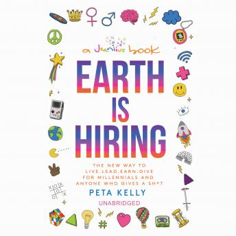 Earth Is Hiring: The New Way to Live, Lead, Earn, and Give, for Millennials and Anyone Who Gives a Sh*t