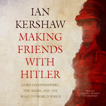 Making Friends with Hitler: Lord Londonderry, the Nazis, and the Road to World War II