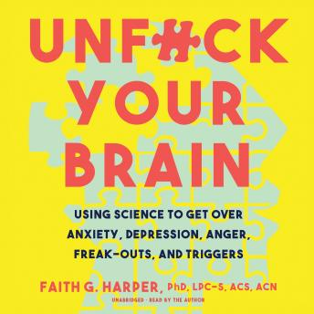 Unf*ck Your Brain: Using Science to Get over Anxiety, Depression, Anger, Freak-Outs, and Triggers