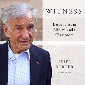 Download Witness: Lessons from Elie Wiesel's Classroom by Ariel Burger
