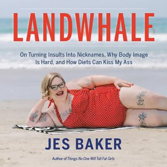 Landwhale: On Turning Insults Into Nicknames, Why Body Image Is Hard, and How Diets Can Kiss My Ass, Jes Baker