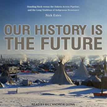 Our History Is the Future: Standing Rock Versus the Dakota Access Pipeline, and the Long Tradition o