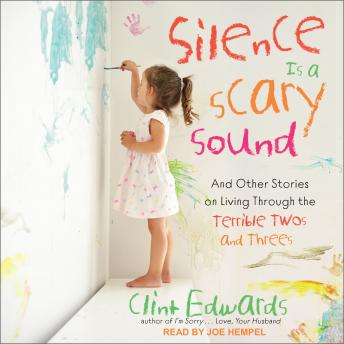 Silence is a Scary Sound: And Other Stories on Living Through the Terrible Twos and Threes, Clint Edwards