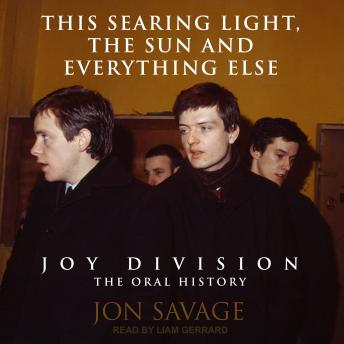 This Searing Light, the Sun and Everything Else: Joy Division: The Oral History, Jon Savage