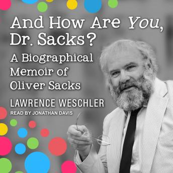 And How Are You, Dr. Sacks?: A Biographical Memoir of Oliver Sacks, Lawrence Weschler