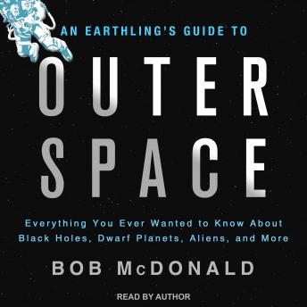 Earthling's Guide to Outer Space: Everything You Ever Wanted to Know About Black Holes, Dwarf Planets, Aliens, and More, Bob Mcdonald