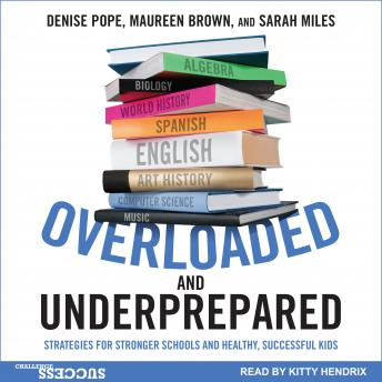 Overloaded and Underprepared: Strategies for Stronger Schools and Healthy, Successful Kids, Sarah Miles, Maureen Brown, Denise Pope