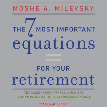 7 Most Important Equations for Your Retirement: The Fascinating People and Ideas Behind Planning Your Retirement Income, Moshe A. Milevsky