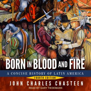 Born in Blood and Fire: A Concise History of Latin America: Fourth Edition