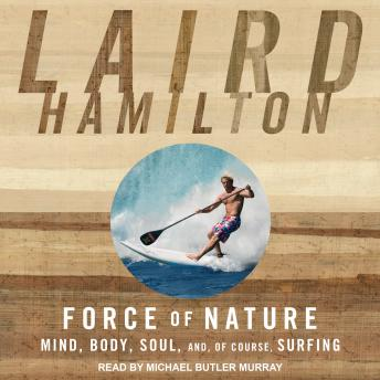Download Force of Nature: Mind, Body, Soul, And, of Course, Surfing by Laird Hamilton