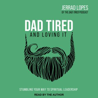 Download Dad Tired and Loving It: Stumbling Your Way to Spiritual Leadership by Jerrad Lopes