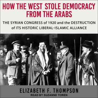 How the West Stole Democracy from the Arabs: The Syrian Arab Congress of 1920 and the Destruction of its Historic Liberal- Islamic Alliance