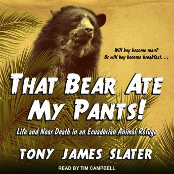That Bear Ate My Pants!: Life and Near Death in an Ecuadorian Animal Refuge