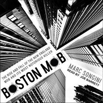 Boston Mob: The Rise and Fall of the New England Mob and Its Most Notorious Killer, Audio book by Marc Songini