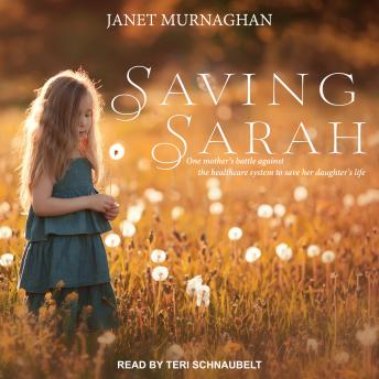 Saving Sarah: One Mother's Battle Against the Health Care System to Save Her Daughter's Life
