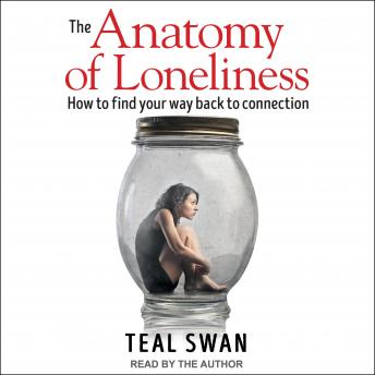 Anatomy of Loneliness: How to Find Your Way Back to Connection, Teal Swan