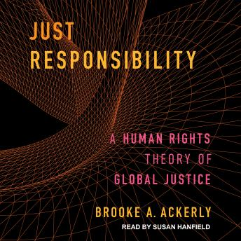 Download Just Responsibility: A Human Rights Theory of Global Justice by Brooke A. Ackerly