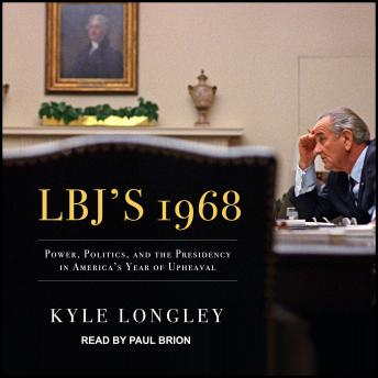 Download LBJ's 1968: Power, Politics, and the Presidency in America's Year of Upheaval by Kyle Longley