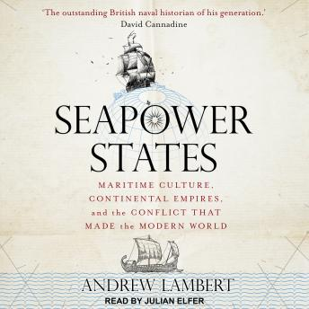 Download Seapower States: Maritime Culture, Continental Empires, and the Conflict That Made the Modern World by Andrew Lambert