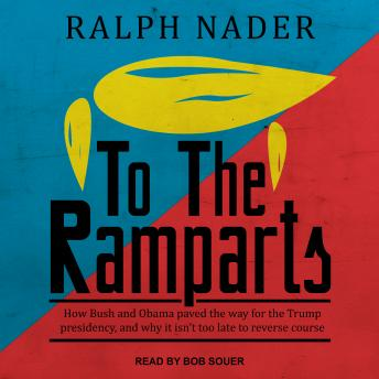 Download To the Ramparts: How Bush and Obama Paved the Way for the Trump Presidency, and Why It Isn't Too Late to Reverse Course by Ralph Nader