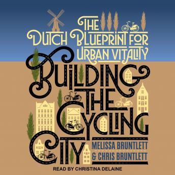 Building the Cycling City: The Dutch Blueprint for Urban Vitality