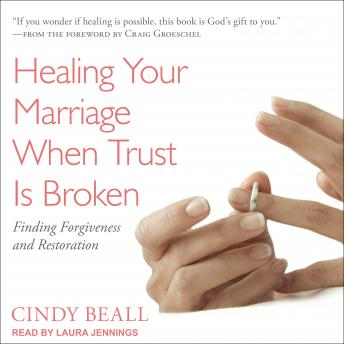Healing Your Marriage When Trust Is Broken: Finding Forgiveness and Restoration, Cindy Beall