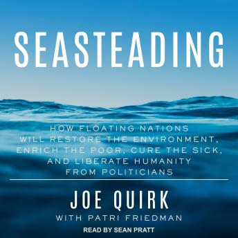 Seasteading: How Floating Nations Will Restore the Environment, Enrich the Poor, Cure the Sick, and Liberate Humanity from Politicians sample.